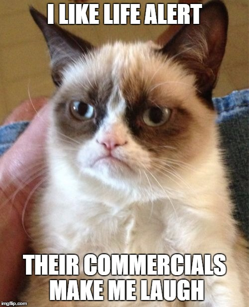 Grumpy Cat Meme | I LIKE LIFE ALERT THEIR COMMERCIALS MAKE ME LAUGH | image tagged in memes,grumpy cat | made w/ Imgflip meme maker