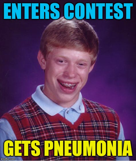 Bad Luck Brian Meme | ENTERS CONTEST GETS PNEUMONIA | image tagged in memes,bad luck brian | made w/ Imgflip meme maker