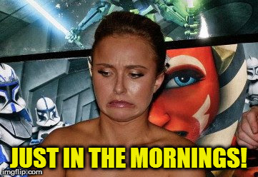 JUST IN THE MORNINGS! | made w/ Imgflip meme maker