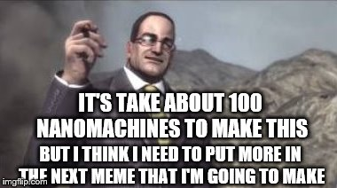 nanomachines, son | IT'S TAKE ABOUT 100 NANOMACHINES TO MAKE THIS BUT I THINK I NEED TO PUT MORE IN THE NEXT MEME THAT I'M GOING TO MAKE | image tagged in nanomachines,son | made w/ Imgflip meme maker