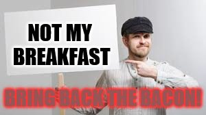 NOT MY BREAKFAST BRING BACK THE BACON! | made w/ Imgflip meme maker