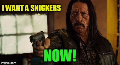 I WANT A SNICKERS NOW! | made w/ Imgflip meme maker