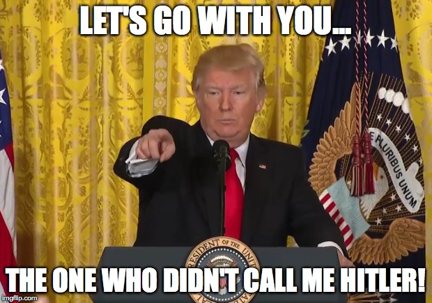 Let's Go With You... | LET'S GO WITH YOU... THE ONE WHO DIDN'T CALL ME HITLER! | image tagged in donald trump | made w/ Imgflip meme maker