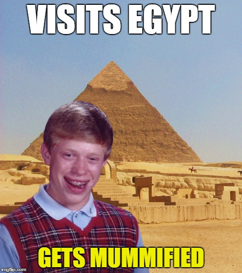 I assume this is standard for all tourists | VISITS EGYPT GETS MUMMIFIED | image tagged in memes,bad luck brian | made w/ Imgflip meme maker