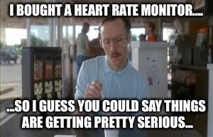 So I Guess You Can Say Things Are Getting Pretty Serious Meme | I BOUGHT A HEART RATE MONITOR.... ...SO I GUESS YOU COULD SAY THINGS ARE GETTING PRETTY SERIOUS... | image tagged in memes,so i guess you can say things are getting pretty serious | made w/ Imgflip meme maker