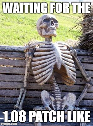 Waiting Skeleton Meme | WAITING FOR THE 1.08 PATCH LIKE | image tagged in memes,waiting skeleton | made w/ Imgflip meme maker