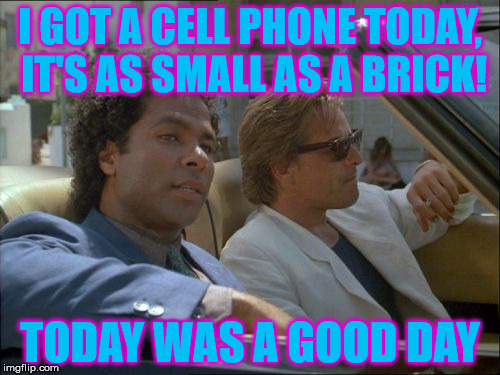 I GOT A CELL PHONE TODAY, IT'S AS SMALL AS A BRICK! TODAY WAS A GOOD DAY | image tagged in miami vice today was a good day,cell phone,technology,why ruin it with a movie | made w/ Imgflip meme maker