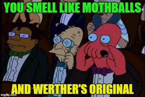 YOU SMELL LIKE MOTHBALLS AND WERTHER'S ORIGINAL | made w/ Imgflip meme maker