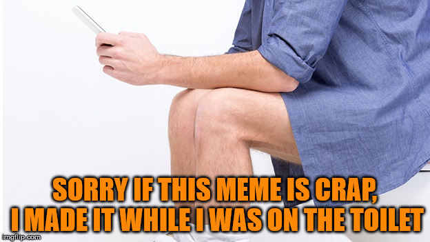 Toilet Humor | SORRY IF THIS MEME IS CRAP, I MADE IT WHILE I WAS ON THE TOILET | image tagged in memes,toilet humor,memeing on the toilet,i didn't even wash my hands,chicks do it just as much don't even deny it ladies | made w/ Imgflip meme maker