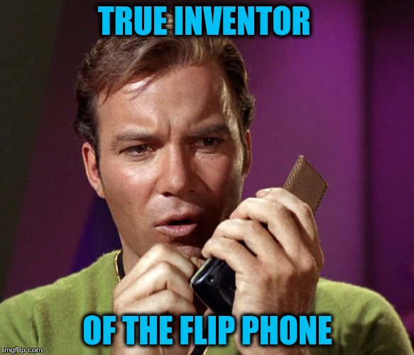 Flip Phone | TRUE INVENTOR OF THE FLIP PHONE | image tagged in captain kirk,captain | made w/ Imgflip meme maker