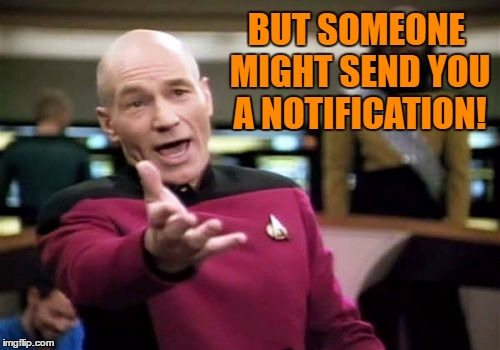 Picard Wtf Meme | BUT SOMEONE MIGHT SEND YOU A NOTIFICATION! | image tagged in memes,picard wtf | made w/ Imgflip meme maker