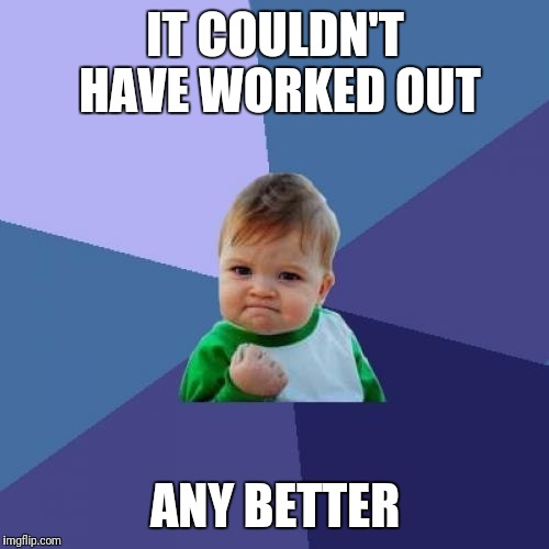 Success Kid Meme | IT COULDN'T HAVE WORKED OUT ANY BETTER | image tagged in memes,success kid | made w/ Imgflip meme maker