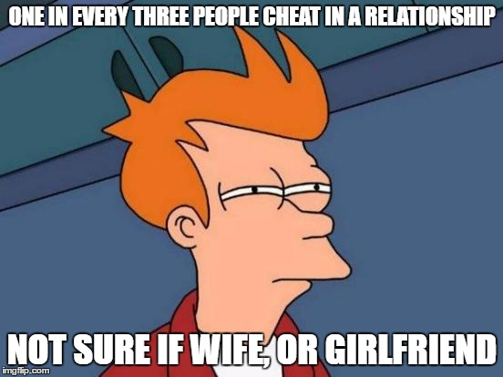 Futurama Fry Meme | ONE IN EVERY THREE PEOPLE CHEAT IN A RELATIONSHIP NOT SURE IF WIFE, OR GIRLFRIEND | image tagged in memes,futurama fry | made w/ Imgflip meme maker