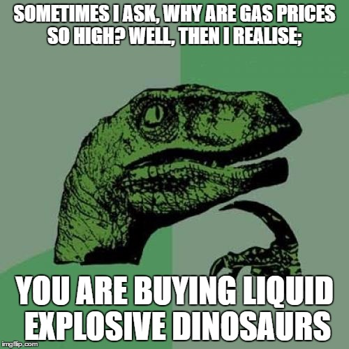 Philosoraptor Meme | SOMETIMES I ASK, WHY ARE GAS PRICES SO HIGH? WELL, THEN I REALISE; YOU ARE BUYING LIQUID EXPLOSIVE DINOSAURS | image tagged in memes,philosoraptor | made w/ Imgflip meme maker