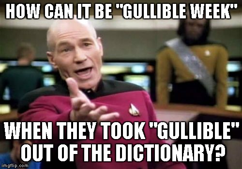 "Gullible Week | HOW CAN IT BE ""GULLIBLE WEEK"" WHEN THEY TOOK ""GULLIBLE"" OUT OF THE DICTIONARY? 