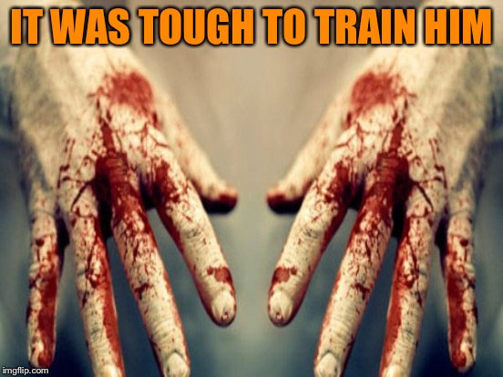IT WAS TOUGH TO TRAIN HIM | made w/ Imgflip meme maker