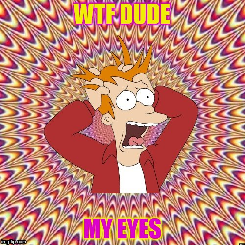 WTF DUDE MY EYES | image tagged in freaked out fry | made w/ Imgflip meme maker