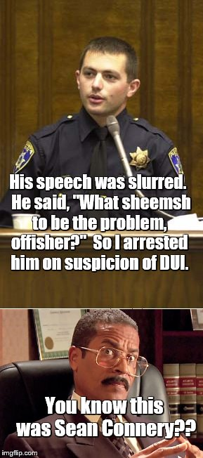 "Police officer testifying | His speech was slurred.  He said, ""What sheemsh to be the problem, offisher?""  So I arrested him on suspicion of DUI. You know this was Sean 