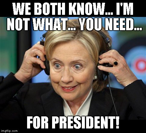 Hillary doofus look | WE BOTH KNOW... I'M NOT WHAT... YOU NEED... FOR PRESIDENT! | image tagged in hillary doofus look | made w/ Imgflip meme maker