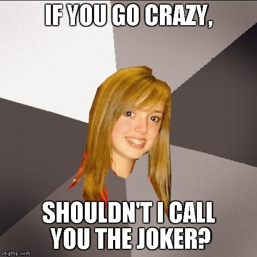 IF YOU GO CRAZY, SHOULDN'T I CALL YOU THE JOKER? | image tagged in memes,musically oblivious 8th grader | made w/ Imgflip meme maker