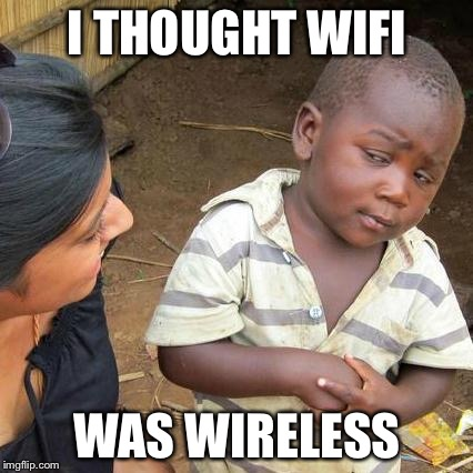 Third World Skeptical Kid Meme | I THOUGHT WIFI WAS WIRELESS | image tagged in memes,third world skeptical kid | made w/ Imgflip meme maker