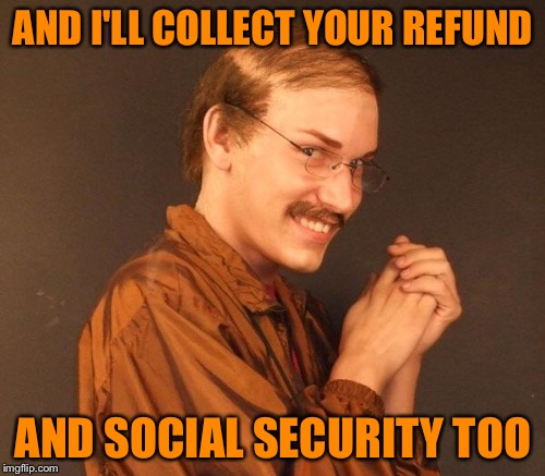 AND I'LL COLLECT YOUR REFUND AND SOCIAL SECURITY TOO | made w/ Imgflip meme maker