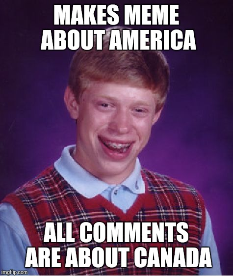 Bad Luck Brian Meme | MAKES MEME ABOUT AMERICA ALL COMMENTS ARE ABOUT CANADA | image tagged in memes,bad luck brian | made w/ Imgflip meme maker