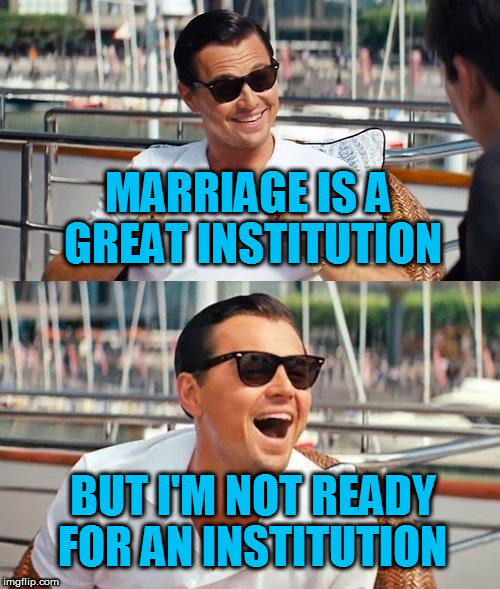I think it's an old Mae West quote. At least thats what google told me. | MARRIAGE IS A GREAT INSTITUTION BUT I'M NOT READY FOR AN INSTITUTION | image tagged in memes,leonardo dicaprio wolf of wall street | made w/ Imgflip meme maker