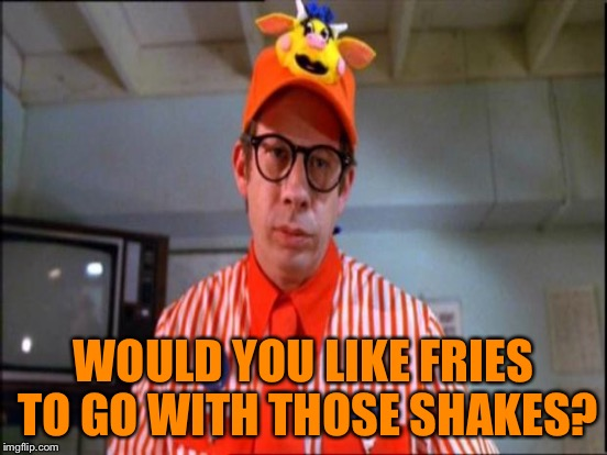 WOULD YOU LIKE FRIES TO GO WITH THOSE SHAKES? | made w/ Imgflip meme maker