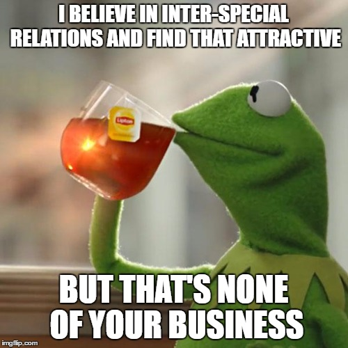 But Thats None Of My Business Meme | I BELIEVE IN INTER-SPECIAL RELATIONS AND FIND THAT ATTRACTIVE BUT THAT'S NONE OF YOUR BUSINESS | image tagged in memes,but thats none of my business,kermit the frog | made w/ Imgflip meme maker