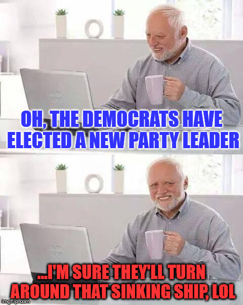 Hide the Pain Harold Meme | OH, THE DEMOCRATS HAVE ELECTED A NEW PARTY LEADER ...I'M SURE THEY'LL TURN AROUND THAT SINKING SHIP, LOL | image tagged in memes,hide the pain harold,funny,politics,political,first world problems | made w/ Imgflip meme maker