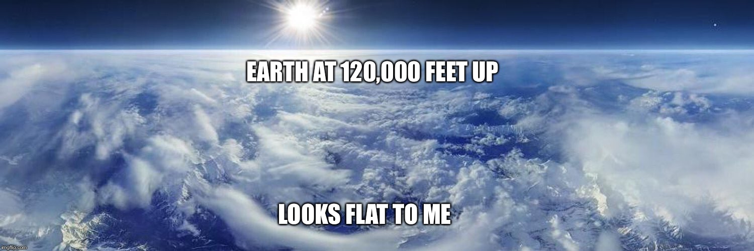 #LooksFlatToMe: #FlatEarth at 120,000 feet up | EARTH AT 120,000 FEET UP LOOKS FLAT TO ME | image tagged in flatearth,looksflattome,highaltitudeweatherballoons | made w/ Imgflip meme maker