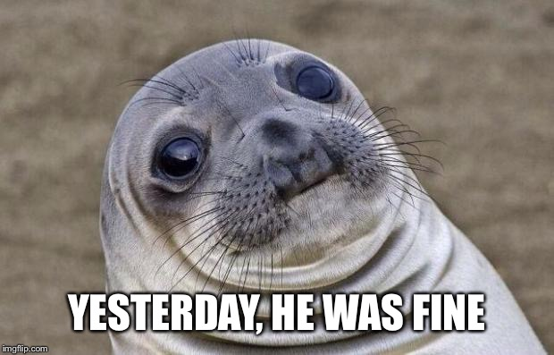 Awkward Moment Sealion Meme | YESTERDAY, HE WAS FINE | image tagged in memes,awkward moment sealion | made w/ Imgflip meme maker