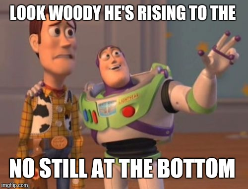 X, X Everywhere Meme | LOOK WOODY HE'S RISING TO THE NO STILL AT THE BOTTOM | image tagged in memes,x,x everywhere,x x everywhere | made w/ Imgflip meme maker