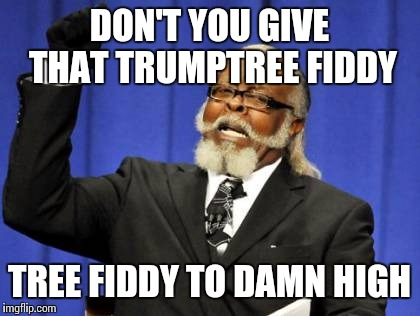 Too Damn High Meme | DON'T YOU GIVE THAT TRUMPTREE FIDDY TREE FIDDY TO DAMN HIGH | image tagged in memes,too damn high | made w/ Imgflip meme maker