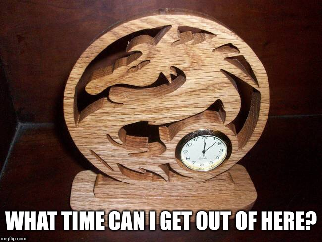 WHAT TIME CAN I GET OUT OF HERE? | made w/ Imgflip meme maker