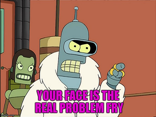 YOUR FACE IS THE REAL PROBLEM FRY | made w/ Imgflip meme maker