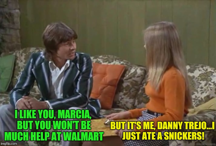 I LIKE YOU, MARCIA, BUT YOU WON'T BE MUCH HELP AT WALMART BUT IT'S ME, DANNY TREJO...I JUST ATE A SNICKERS! | made w/ Imgflip meme maker