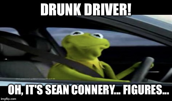 DRUNK DRIVER! OH, IT'S SEAN CONNERY... FIGURES... | made w/ Imgflip meme maker