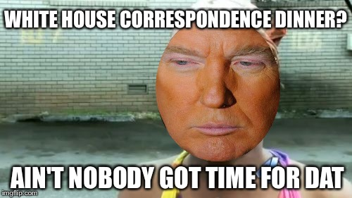 Aint Nobody Got Time For That Meme | WHITE HOUSE CORRESPONDENCE DINNER? AIN'T NOBODY GOT TIME FOR DAT | image tagged in memes,aint nobody got time for that | made w/ Imgflip meme maker