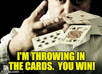 I'M THROWING IN THE CARDS.  YOU WIN! | made w/ Imgflip meme maker