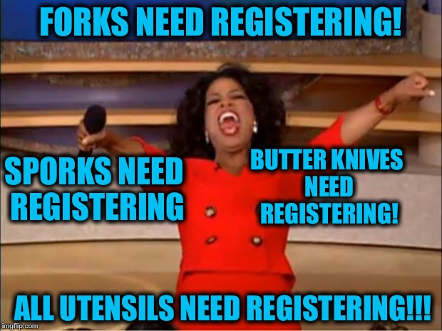 Oprah You Get A Meme | FORKS NEED REGISTERING! ALL UTENSILS NEED REGISTERING!!! SPORKS NEED REGISTERING BUTTER KNIVES NEED REGISTERING! | image tagged in memes,oprah you get a | made w/ Imgflip meme maker
