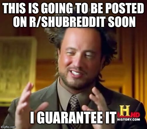 Ancient Aliens Meme | THIS IS GOING TO BE POSTED ON R/SHUBREDDIT SOON I GUARANTEE IT | image tagged in memes,ancient aliens | made w/ Imgflip meme maker