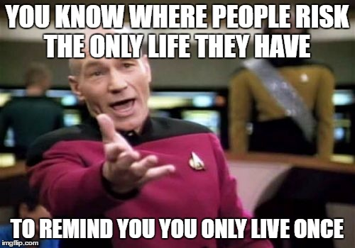 Picard Wtf Meme | YOU KNOW WHERE PEOPLE RISK THE ONLY LIFE THEY HAVE TO REMIND YOU YOU ONLY LIVE ONCE | image tagged in memes,picard wtf | made w/ Imgflip meme maker