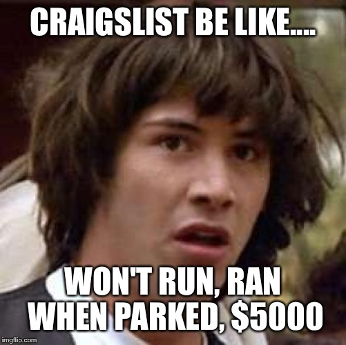Conspiracy Keanu Meme | CRAIGSLIST BE LIKE.... WON'T RUN, RAN WHEN PARKED, $5000 | image tagged in memes,conspiracy keanu | made w/ Imgflip meme maker