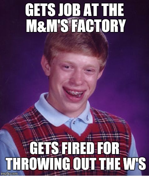 Bad Luck Brian Meme | GETS JOB AT THE M&M'S FACTORY GETS FIRED FOR THROWING OUT THE W'S | image tagged in memes,bad luck brian | made w/ Imgflip meme maker