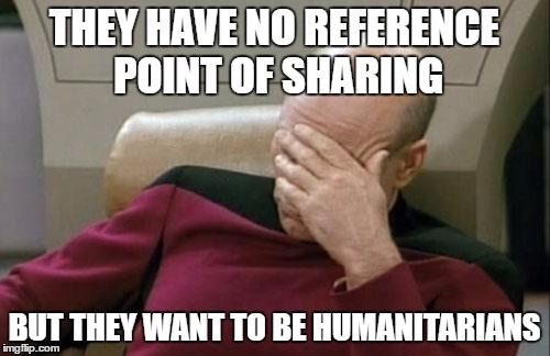 Captain Picard Facepalm Meme | THEY HAVE NO REFERENCE POINT OF SHARING BUT THEY WANT TO BE HUMANITARIANS | image tagged in memes,captain picard facepalm | made w/ Imgflip meme maker