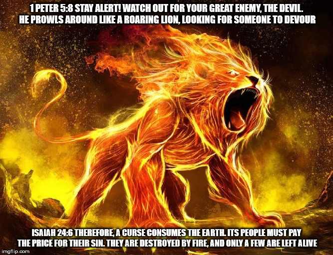 Your enemy a curse. | 1 PETER 5:8 STAY ALERT! WATCH OUT FOR YOUR GREAT ENEMY, THE DEVIL. HE PROWLS AROUND LIKE A ROARING LION, LOOKING FOR SOMEONE TO DEVOUR ISAIA | image tagged in your enemy a curse,satan,the devil,lion,fire,judeo christianism | made w/ Imgflip meme maker