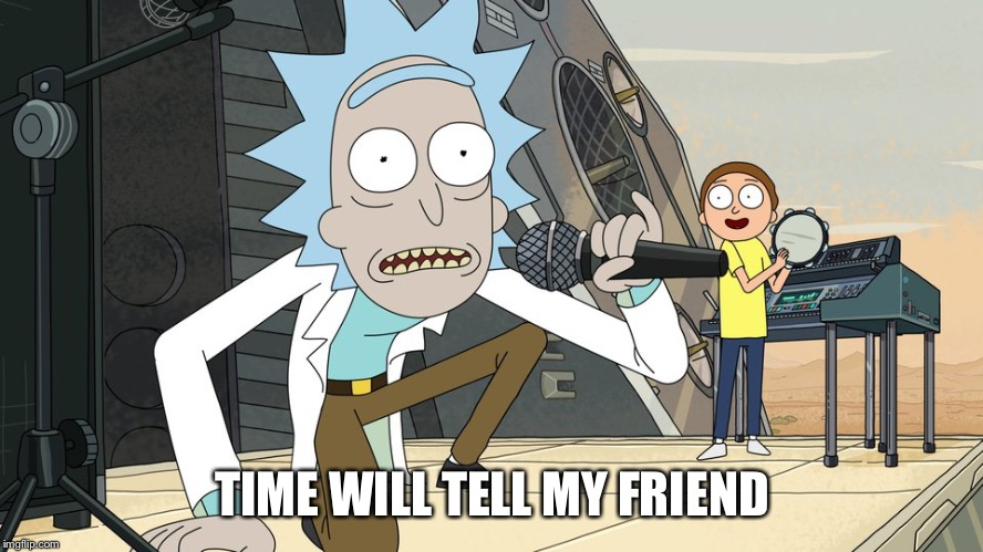 Schwifty opan | TIME WILL TELL MY FRIEND | image tagged in schwifty opan | made w/ Imgflip meme maker