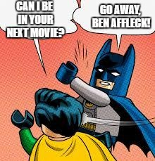 lego batman slapping robin |  GO AWAY, BEN AFFLECK! CAN I BE IN YOUR NEXT MOVIE? | image tagged in lego batman slapping robin,batman slapping robin,batman,ben affleck,memes,funny | made w/ Imgflip meme maker